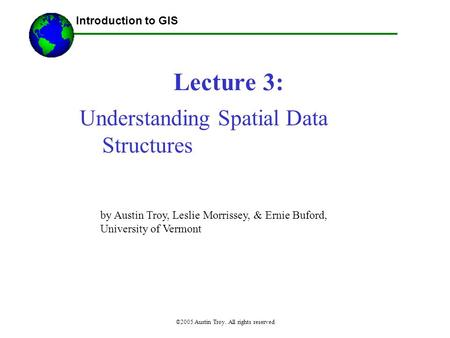 ©2005 Austin Troy. All rights reserved Lecture 3: Introduction to GIS Understanding Spatial Data Structures by Austin Troy, Leslie Morrissey, & Ernie Buford,