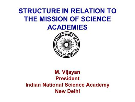STRUCTURE IN RELATION TO THE MISSION OF SCIENCE ACADEMIES M. Vijayan President Indian National Science Academy New Delhi.