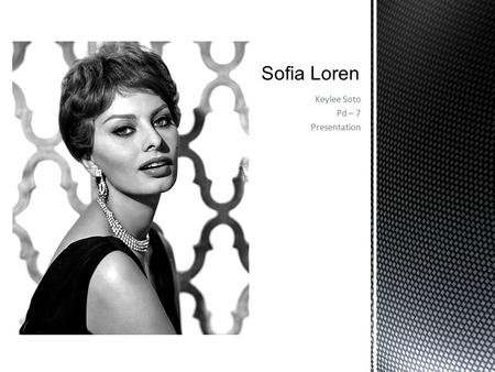 Keylee Soto Pd – 7 Presentation.  Born : September 20, 1934 in Rome. Sofia grew up in Pozzuoli, near Naples, Italy  An Italian actress, Raised in poverty.