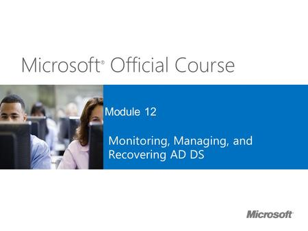 Microsoft ® Official Course Module 12 Monitoring, Managing, and Recovering AD DS.