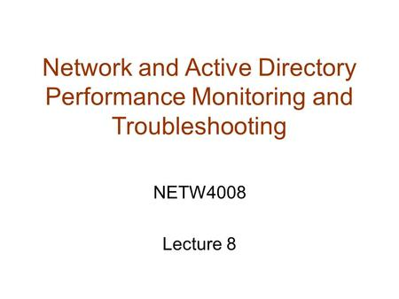 Network and Active Directory Performance Monitoring and Troubleshooting NETW4008 Lecture 8.