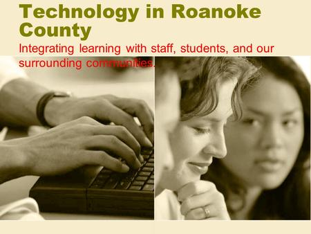 Technology in Roanoke County Integrating learning with staff, students, and our surrounding communities.