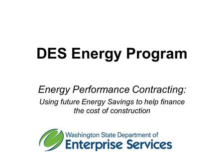 DES Energy Program Energy Performance Contracting: Using future Energy Savings to help finance the cost of construction.