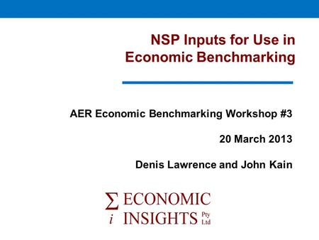 NSP Inputs for Use in Economic Benchmarking AER Economic Benchmarking Workshop #3 20 March 2013 Denis Lawrence and John Kain.
