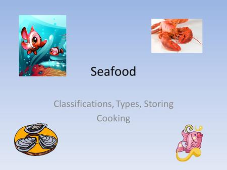 Seafood Classifications, Types, Storing Cooking. Seafood is edible finfish and shellfish Definitions: Finfish: fish with fins Shellfish: aquatic creature.