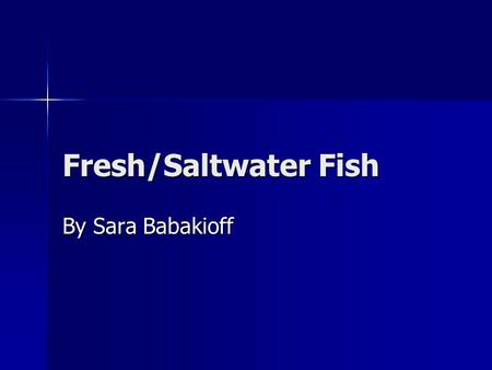 Fresh/Saltwater Fish By Sara Babakioff. Causes of Death Water pollution/toxic wastes Water pollution/toxic wastes Over fishing Over fishing Global Warming.