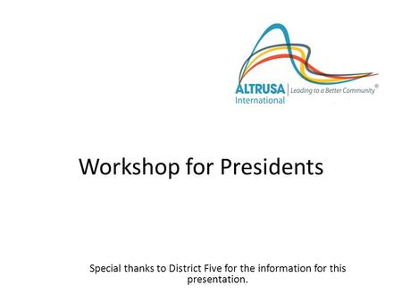 Workshop for Presidents Special thanks to District Five for the information for this presentation. Altrusa International, Inc.