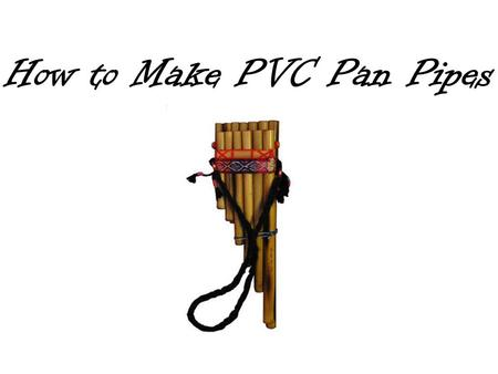 How to Make PVC Pan Pipes. From Wikipedia: The pan flute or pan pipe is an ancient musical instrument based on the principle of the closed tube, consisting.