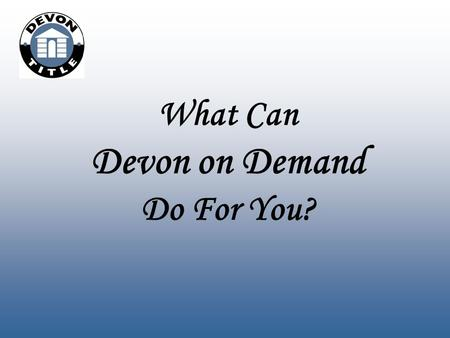 What Can Devon on Demand Do For You?. www.devontitle.com/dod Your User Name and Password will be emailed to you when your account has been set up. Devon.