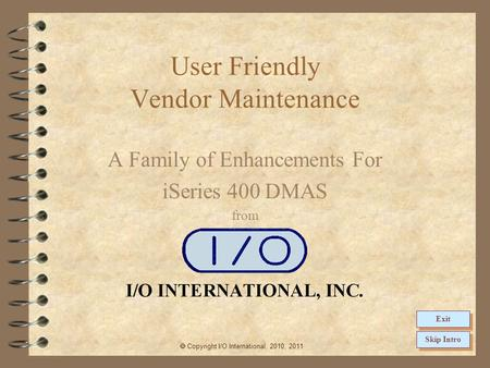 User Friendly Vendor Maintenance A Family of Enhancements For iSeries 400 DMAS from  Copyright I/O International, 2010, 2011 Skip Intro Exit.