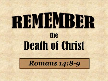 The Death of Christ Romans 14:8-9. For if we live, we live to the Lord; and if we die, we die to the Lord. Therefore, whether we live or die, we are the.