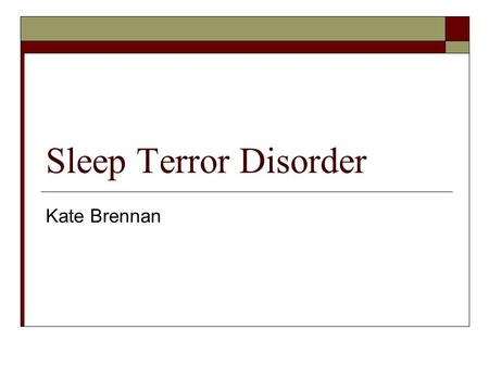 Sleep Terror Disorder Kate Brennan. What is Sleep Terror Disorder?  Sleep terror disorder is defined as repeated temporary arousal from sleep, during.