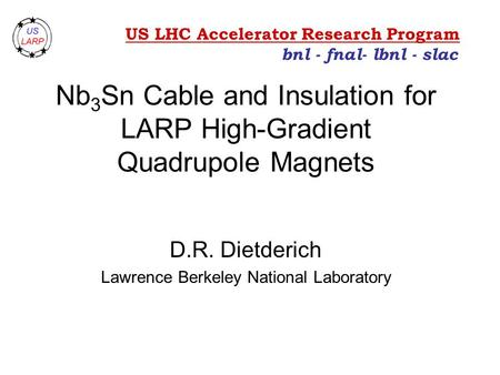 Nb 3 Sn Cable and Insulation for LARP High-Gradient Quadrupole Magnets D.R. Dietderich Lawrence Berkeley National Laboratory bnl - fnal- lbnl - slac US.