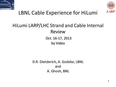 11 Oct. 16-17, 2013 by Video LBNL Cable Experience for HiLumi HiLumi LARP/LHC Strand and Cable Internal Review Oct. 16-17, 2013 by Video D.R. Dietderich,