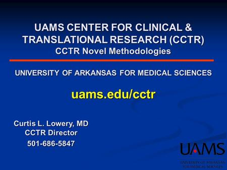 UAMS CENTER FOR CLINICAL & TRANSLATIONAL RESEARCH (CCTR) CCTR Novel Methodologies UNIVERSITY OF ARKANSAS FOR MEDICAL SCIENCES uams.edu/cctr Curtis L. Lowery,