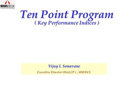 Ten Point Program ( Key Performance Indices ) Vijay L Sonavane Executive Director (Dist,CP ), MSEDCL.