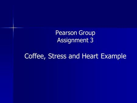Pearson Group Assignment 3 Coffee, Stress and Heart Example.