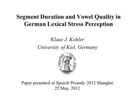 Segment Duration and Vowel Quality in German Lexical Stress Perception Klaus J. Kohler University of Kiel, Germany Paper presented at Speech Prosody 2012.