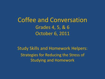 Coffee and Conversation Grades 4, 5, & 6 October 6, 2011 Study Skills and Homework Helpers: Strategies for Reducing the Stress of Studying and Homework.