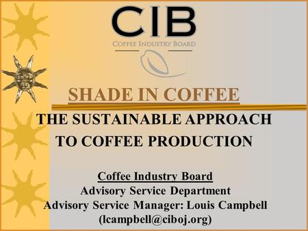 SHADE IN COFFEE THE SUSTAINABLE APPROACH TO COFFEE PRODUCTION Coffee Industry Board Advisory Service Department Advisory Service Manager: Louis Campbell.