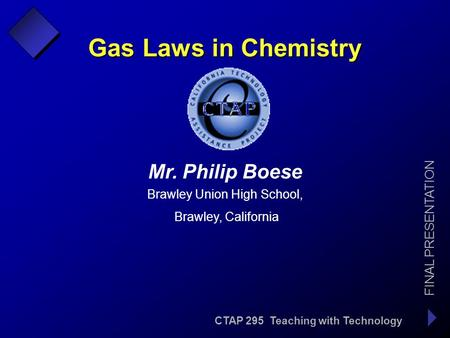 CTAP 295 Teaching with Technology FINAL PRESENTATION Mr. Philip Boese l Brawley Union High School, Brawley, California Gas Laws in Chemistry.