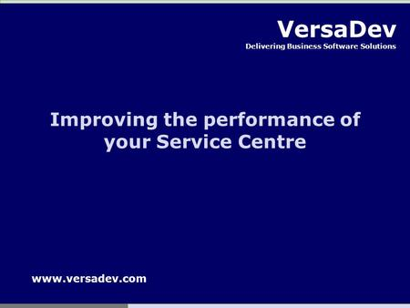 VersaDev Delivering Business Software Solutions Improving the performance of your Service Centre www.versadev.com.
