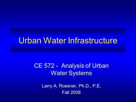 Urban Water Infrastructure CE 572 - Analysis of Urban Water Systems Larry A. Roesner, Ph.D., P.E. Fall 2008.