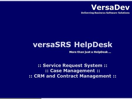VersaDev Delivering Business Software Solutions versaSRS HelpDesk More than just a HelpDesk … :: Service Request System :: :: Case Management :: :: CRM.