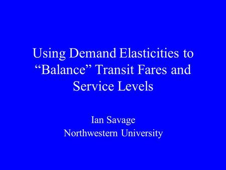 "Using Demand Elasticities to ""Balance"" Transit Fares and Service Levels Ian Savage Northwestern University."