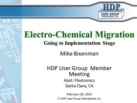 Electro-Chemical Migration Going to Implementation Stage Mike Bixenman HDP User Group Member Meeting Host: Flextronics Santa Clara, CA February 26, 2014.