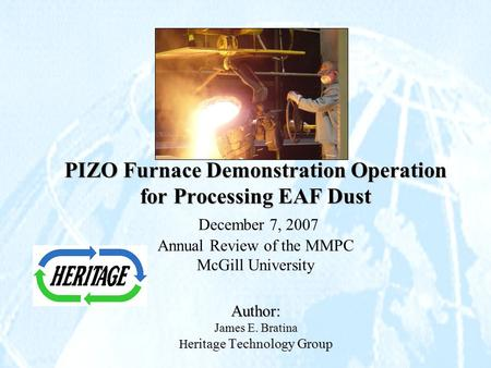 PIZO Furnace Demonstration Operation for Processing EAF Dust Author: James E. Bratina H eritage Technology Group PIZO Furnace Demonstration Operation for.