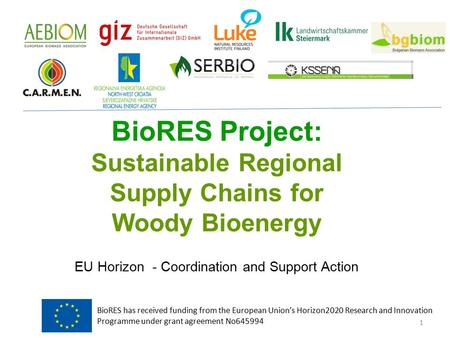 BioRES Project: Sustainable Regional Supply Chains for Woody Bioenergy EU Horizon - Coordination and Support Action 1 BioRES has received funding from.