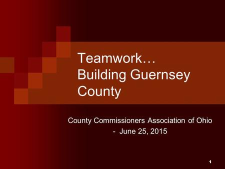 11 Teamwork… Building Guernsey County County Commissioners Association of Ohio - June 25, 2015.