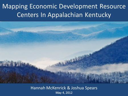 Mapping Economic Development Resource Centers In Appalachian Kentucky Hannah McKenrick & Joshua Spears May 4, 2012.