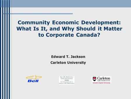 Community Economic Development: What Is It, and Why Should it Matter to Corporate Canada? Edward T. Jackson Carleton University.