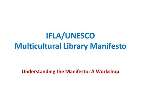 IFLA/UNESCO Multicultural Library Manifesto Understanding the Manifesto: A Workshop.