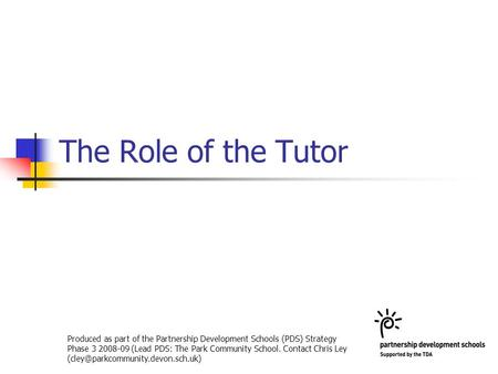The Role of the Tutor Produced as part of the Partnership Development Schools (PDS) Strategy Phase 3 2008-09 (Lead PDS: The Park Community School. Contact.