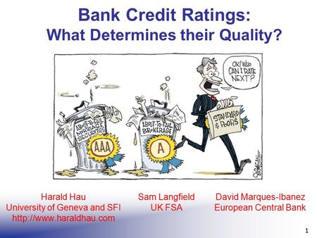 Bank Credit Ratings: What Determines their Quality? 1 Harald Hau University of Geneva and SFI  Sam Langfield UK FSA David Marques-Ibanez.