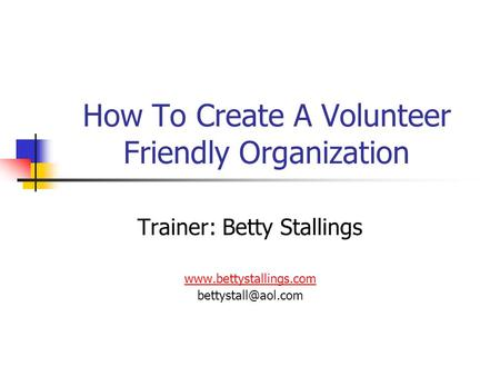 How To Create A Volunteer Friendly Organization Trainer: Betty Stallings