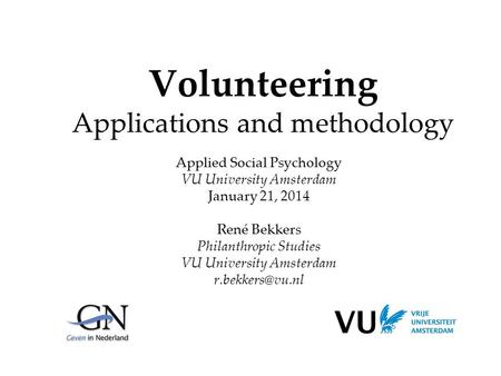 Volunteering Applications and methodology Applied Social Psychology VU University Amsterdam January 21, 2014 René Bekkers Philanthropic Studies VU University.