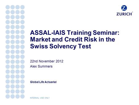 Global Life Actuarial INTERNAL USE ONLY ASSAL-IAIS Training Seminar: Market and Credit Risk in the Swiss Solvency Test 22nd November 2012 Alex Summers.