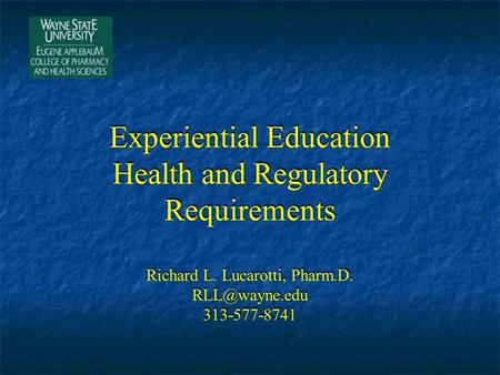 Experiential Education Health and Regulatory Requirements Richard L. Lucarotti, Pharm.D. 313-577-8741.