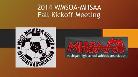 2014 WMSOA-MHSAA Fall Kickoff Meeting. 1. Welcome to the 2014-2015 High School Season Today's Agenda 1)Announcements & New Members 2)Guest Presenter 3)Arbiter.