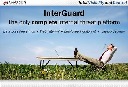 InterGuard The only complete internal threat platform Data Loss PreventionWeb FilteringLaptop SecurityEmployee Monitoring Total Visibility and Control.