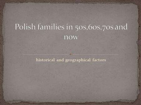 Historical and geographical factors. Its a well known fact, that history influences the life of ordinary people and of course the life of families. Such.