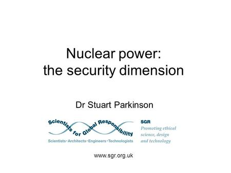 Nuclear power: the security dimension Dr Stuart Parkinson www.sgr.org.uk.