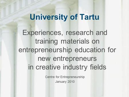 University of Tartu Experiences, research and training materials on entrepreneurship education for new entrepreneurs in creative industry fields Centre.