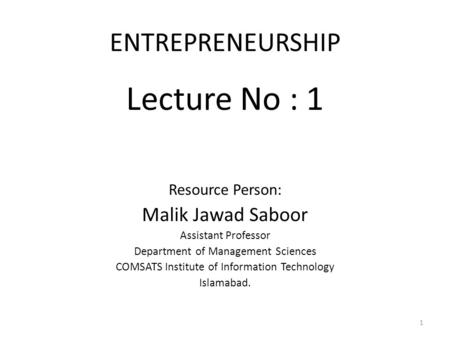 ENTREPRENEURSHIP Lecture No : 1 Resource Person: Malik Jawad Saboor Assistant Professor Department of Management Sciences COMSATS Institute of Information.
