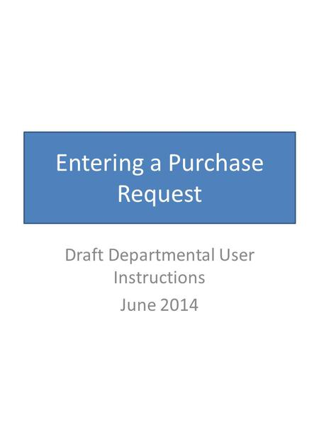 Entering a Purchase Request Draft Departmental User Instructions June 2014.