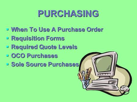 PURCHASING  When To Use A Purchase Order  Requisition Forms  Required Quote Levels  OCO Purchases  Sole Source Purchases.